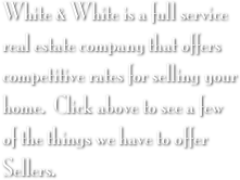 White & White is a full service real estate company that offers competitive rates for selling your home.  Click above to see a few of the things we have to offer Sellers.