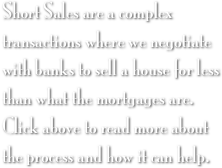 Short Sales are a complex transactions where we negotiate with banks to sell a house for less than what the mortgages are. Click above to read more about the process and how it can help.